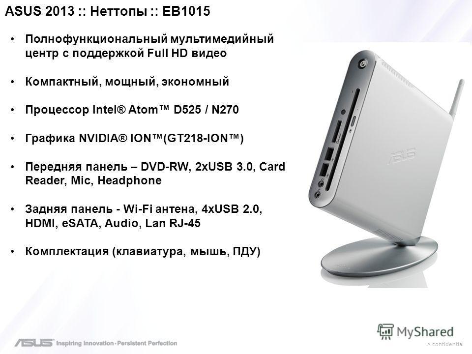 > confidential Полнофункциональный мультимедийный центр с поддержкой Full HD видео Компактный, мощный, экономный Процессор Intel® Atom D525 / N270 Графика NVIDIA® ION(GT218-ION) Передняя панель – DVD-RW, 2хUSB 3.0, Card Reader, Mic, Headphone Задняя
