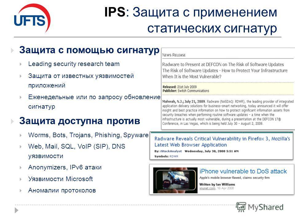IPS: Защита с применением статических сигнатур Защита с помощью сигнатур Leading security research team Защита от известных уязвимостей приложений Еженедельные или по запросу обновление сигнатур Защита доступна против Worms, Bots, Trojans, Phishing,