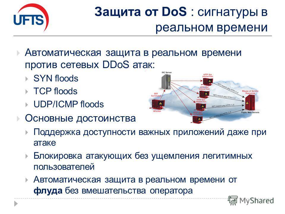 Защита от DoS : сигнатуры в реальном времени Автоматическая защита в реальном времени против сетевых DDoS атак: SYN floods TCP floods UDP/ICMP floods Основные достоинства Поддержка доступности важных приложений даже при атаке Блокировка атакующих без