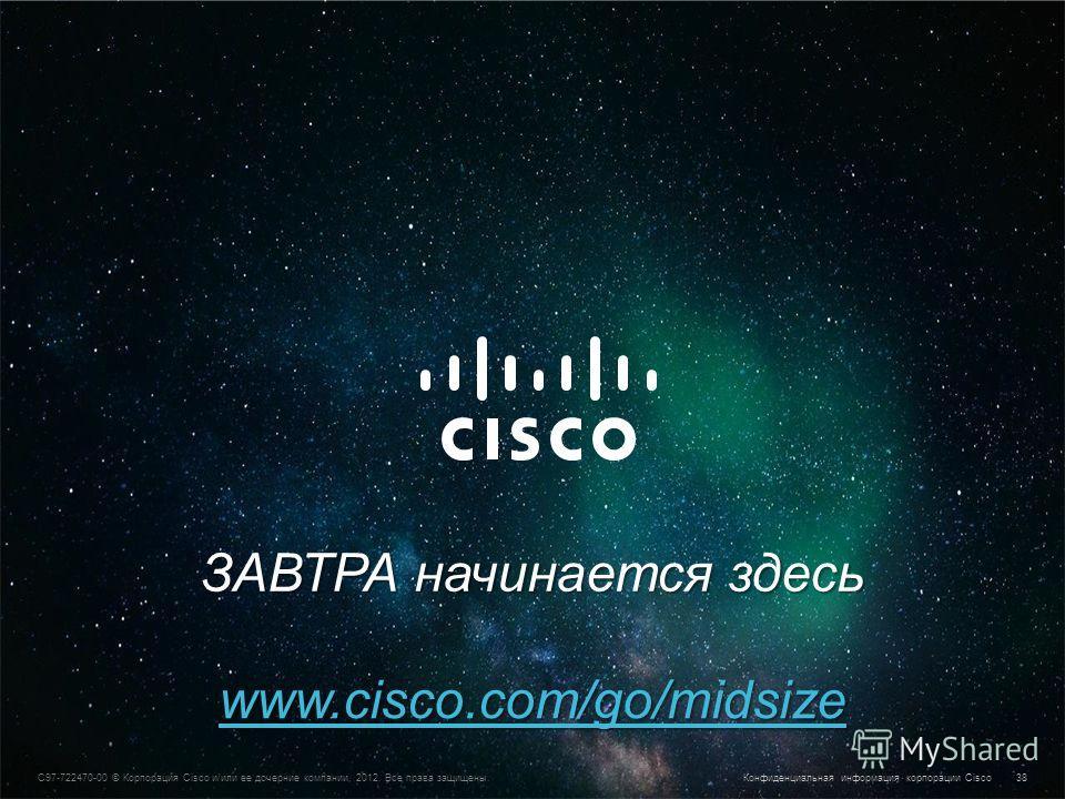 Конфиденциальная информация корпорации Cisco © Корпорация Cisco и/или ее дочерние компании, 2013. Все права защищены. 38 C97-722470-00 © Корпорация Cisco и/или ее дочерние компании, 2012. Все права защищены. Конфиденциальная информация корпорации Cis