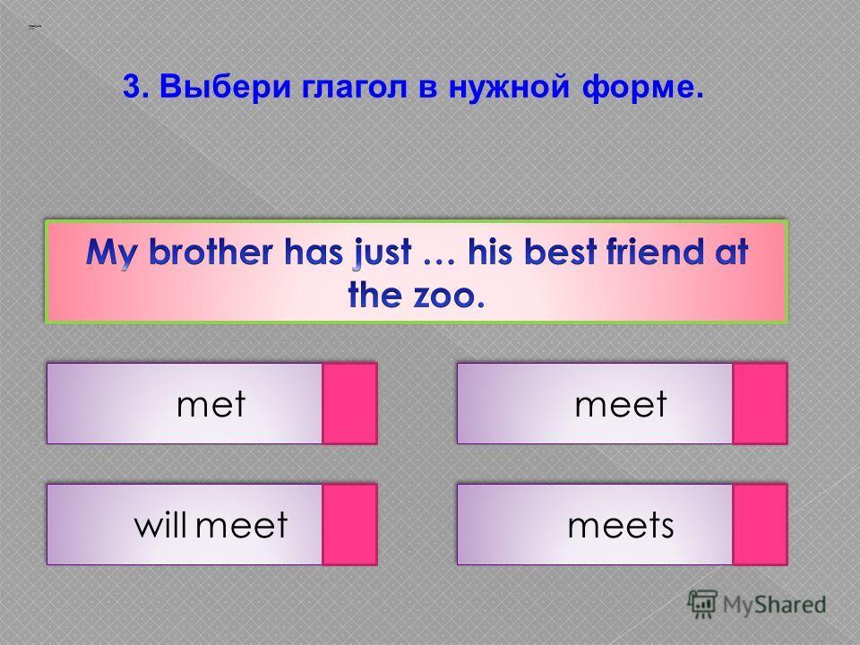3. Выбери глагол в нужной форме. met meets will meet meet Заварцев А.А.