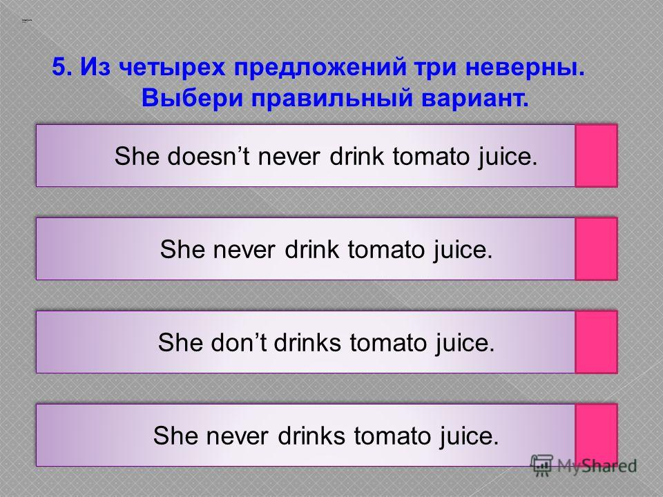 She never drinks tomato juice. She dont drinks tomato juice. She never drink tomato juice. 5. Из четырех предложений три неверны. Выбери правильный вариант. Заварцев А.А. She doesnt never drink tomato juice.