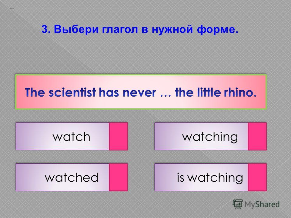3. Выбери глагол в нужной форме. watch is watching watched watching Заварцев А.А.