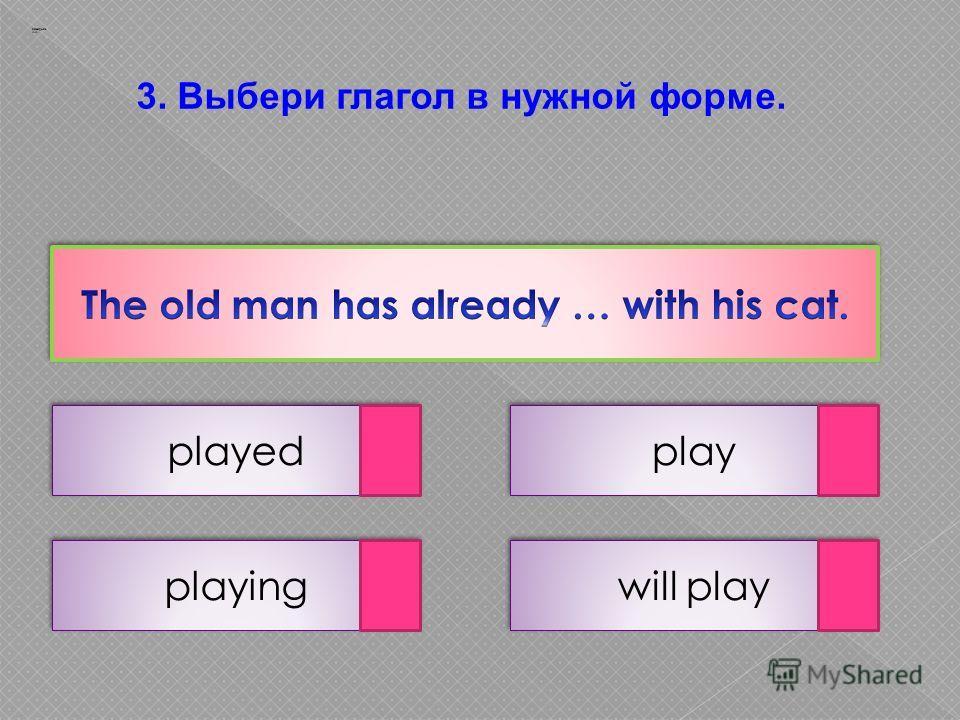 3. Выбери глагол в нужной форме. played will play playing play Заварцев А.А.