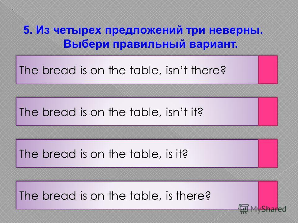 The bread is on the table, is there? Заварцев А.А. The bread is on the table, is it? The bread is on the table, isnt it? The bread is on the table, isnt there? 5. Из четырех предложений три неверны. Выбери правильный вариант.