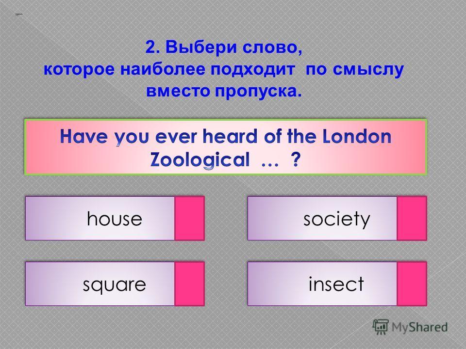 2. Выбери слово, которое наиболее подходит по смыслу вместо пропуска. house insect square society Заварцев А.А.