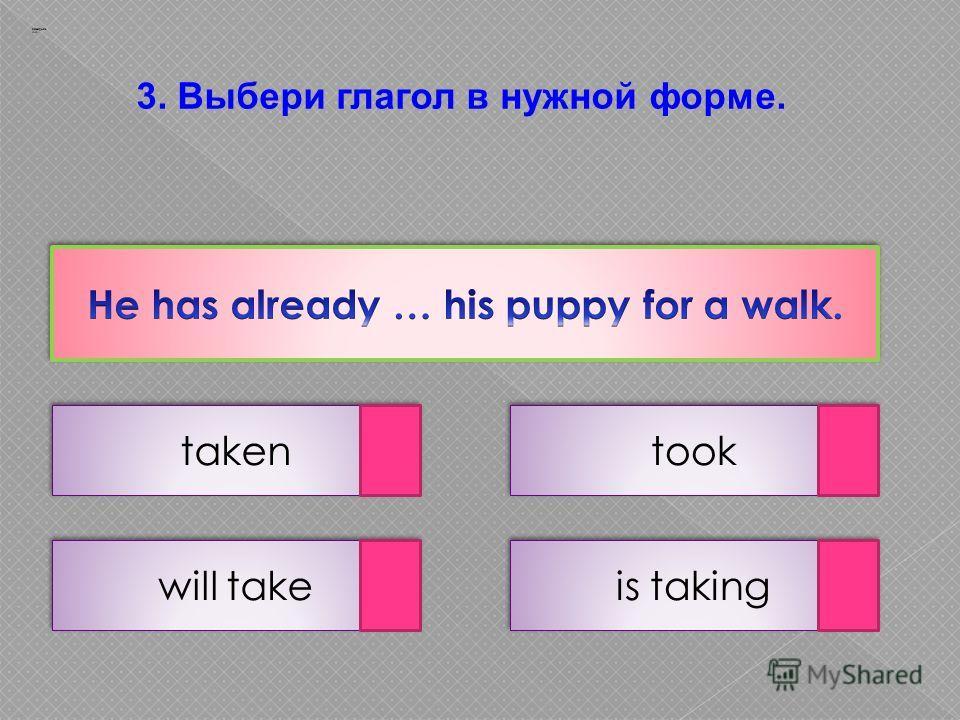 3. Выбери глагол в нужной форме. taken is taking will take took Заварцев А.А.