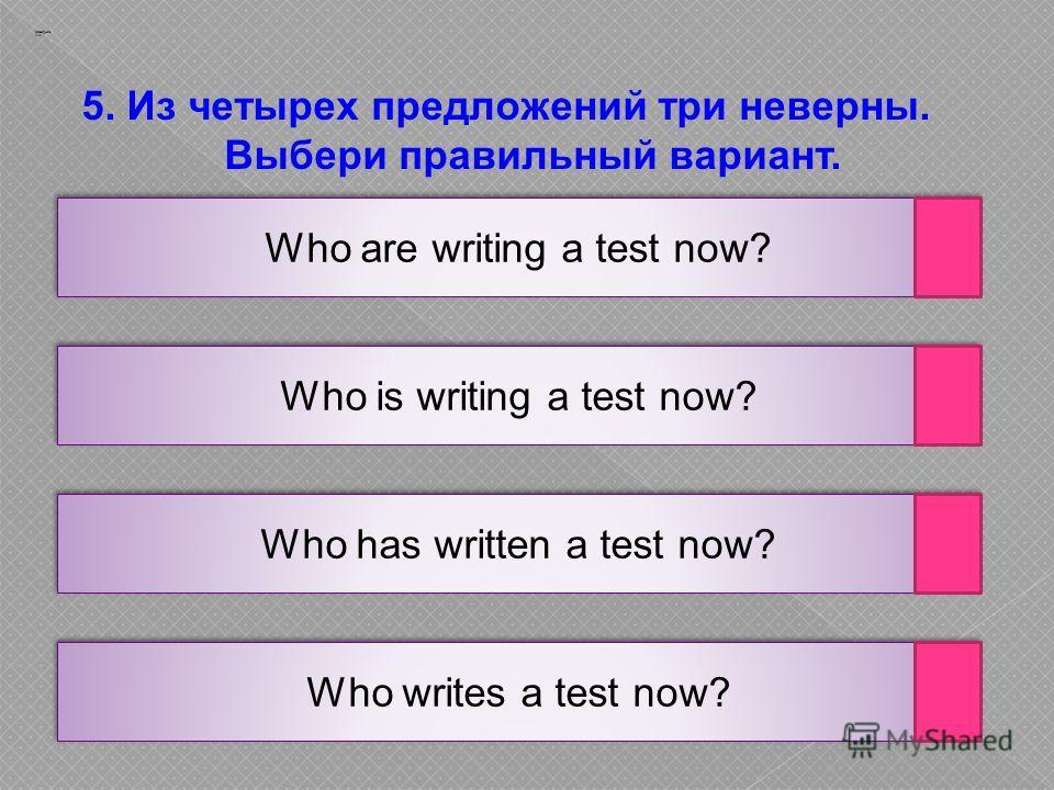5. Из четырех предложений три неверны. Выбери правильный вариант. Заварцев А.А. Who are writing a test now? Who is writing a test now? Who has written a test now? Who writes a test now?