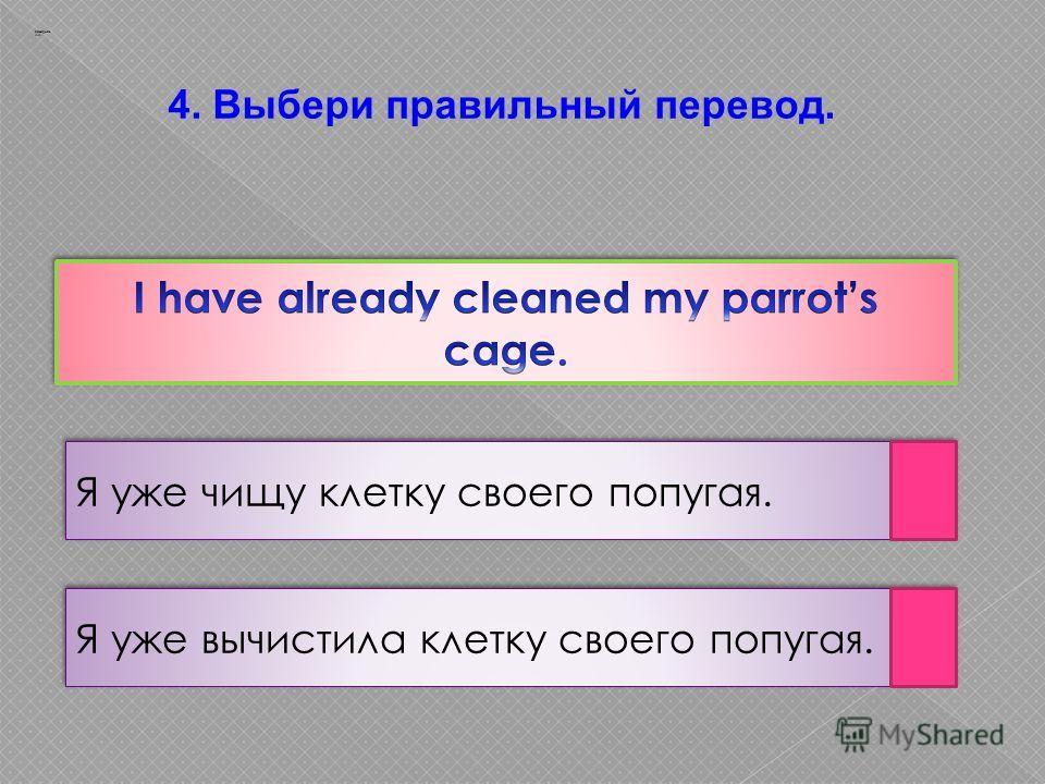 4. Выбери правильный перевод. Я уже чищу клетку своего попугая. Я уже вычистила клетку своего попугая. Заварцев А.А.