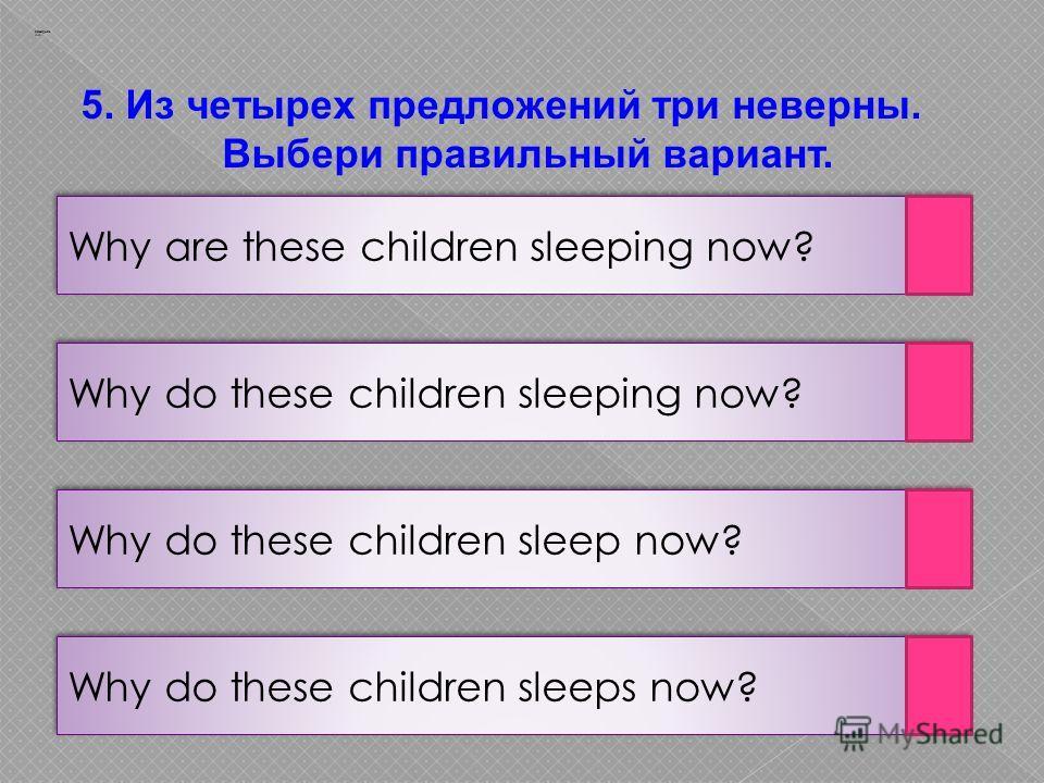 Why do these children sleeps now? Заварцев А.А. Why do these children sleep now? Why do these children sleeping now? Why are these children sleeping now? 5. Из четырех предложений три неверны. Выбери правильный вариант.