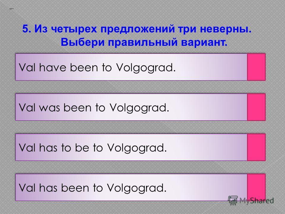 5. Из четырех предложений три неверны. Выбери правильный вариант. Заварцев А.А. Val has been to Volgograd. Val has to be to Volgograd. Val was been to Volgograd. Val have been to Volgograd.