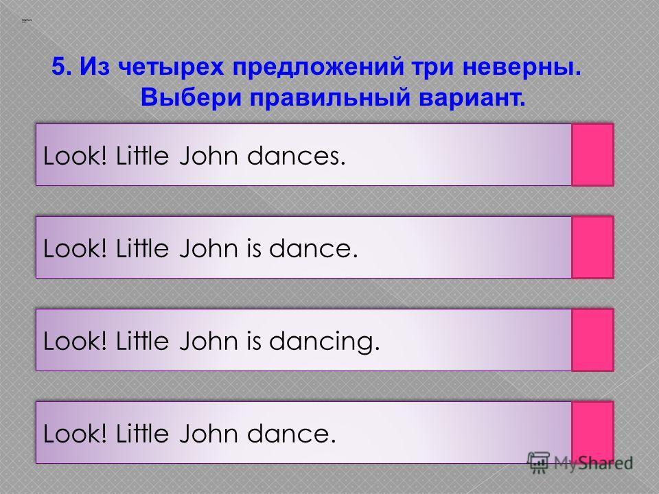 Заварцев А.А. Look! Little John dance. Look! Little John is dancing. Look! Little John is dance. Look! Little John dances. 5. Из четырех предложений три неверны. Выбери правильный вариант.