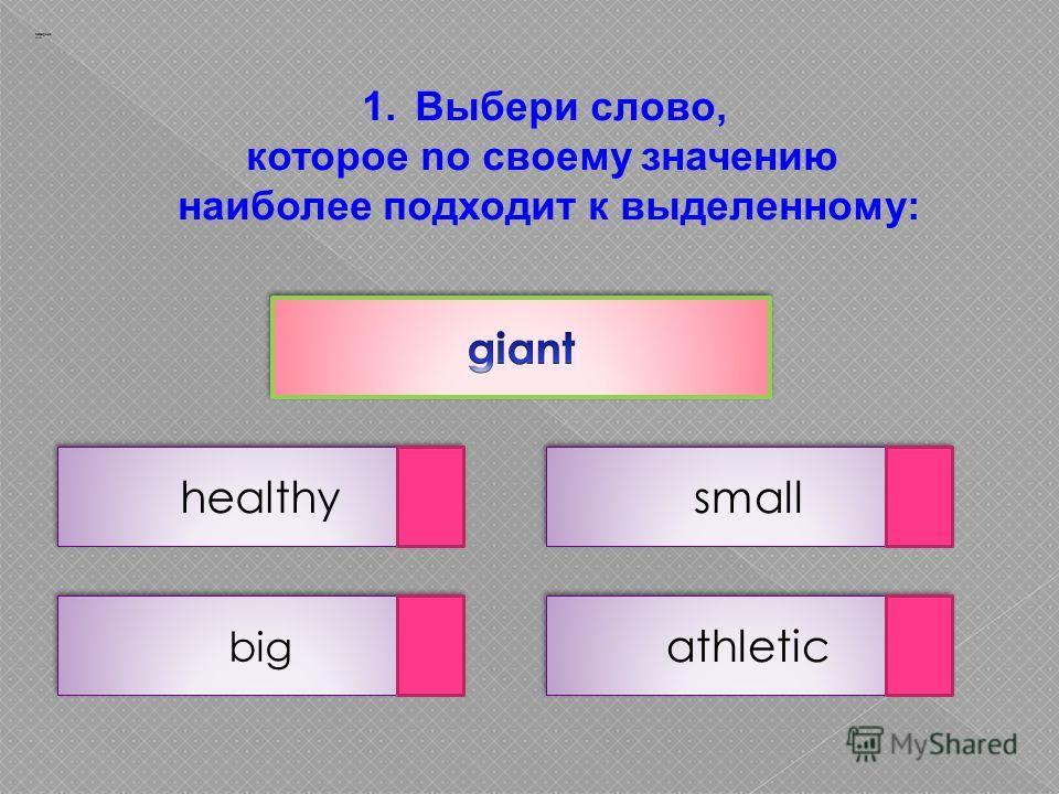 1.Выбери слово, которое no своему значению наиболее подходит к выделенному: athletic big small Заварцев А.А. healthy