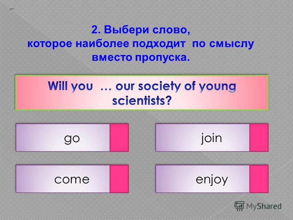2. Выбери слово, которое наиболее подходит по смыслу вместо пропуска. go enjoy come join Заварцев А.А.