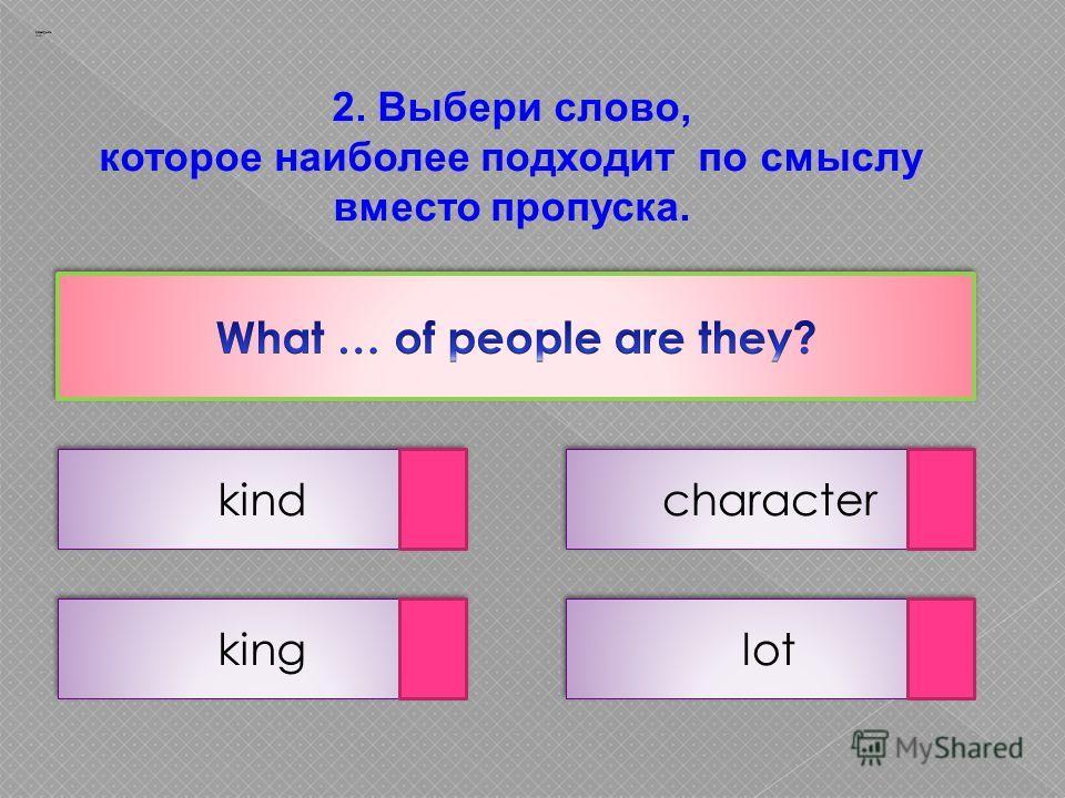 2. Выбери слово, которое наиболее подходит по смыслу вместо пропуска. kind lot king character Заварцев А.А.