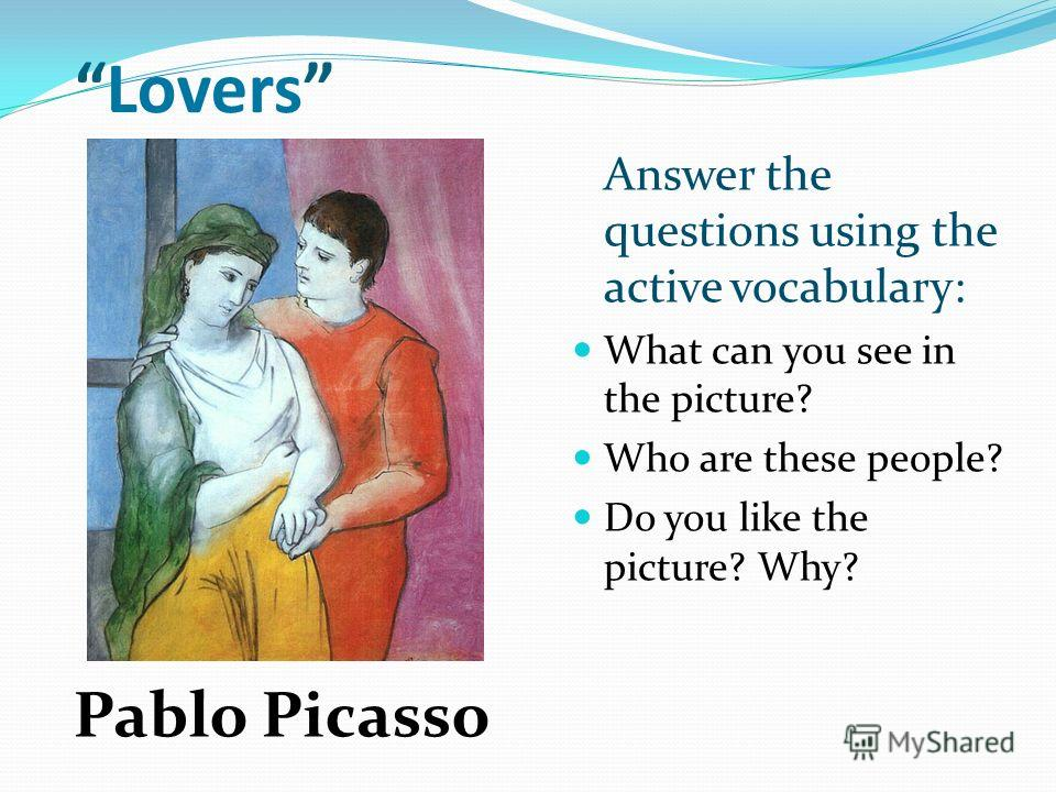 Lovers Answer the questions using the active vocabulary: What can you see in the picture? Who are these people? Do you like the picture? Why? Pablo Picasso
