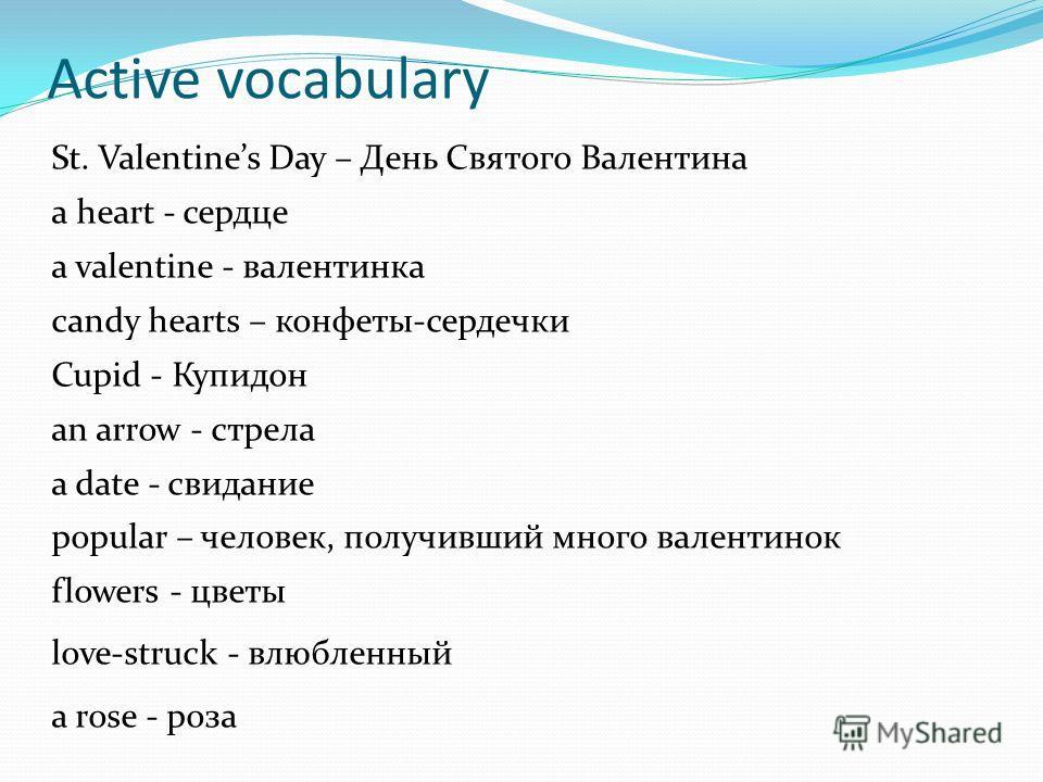 Active vocabulary St. Valentines Day – День Святого Валентина a heart - сердце a valentine - валентинка candy hearts – конфеты-сердечки Cupid - Купидон an arrow - стрела a date - свидание popular – человек, получивший много валентинок flowers - цветы