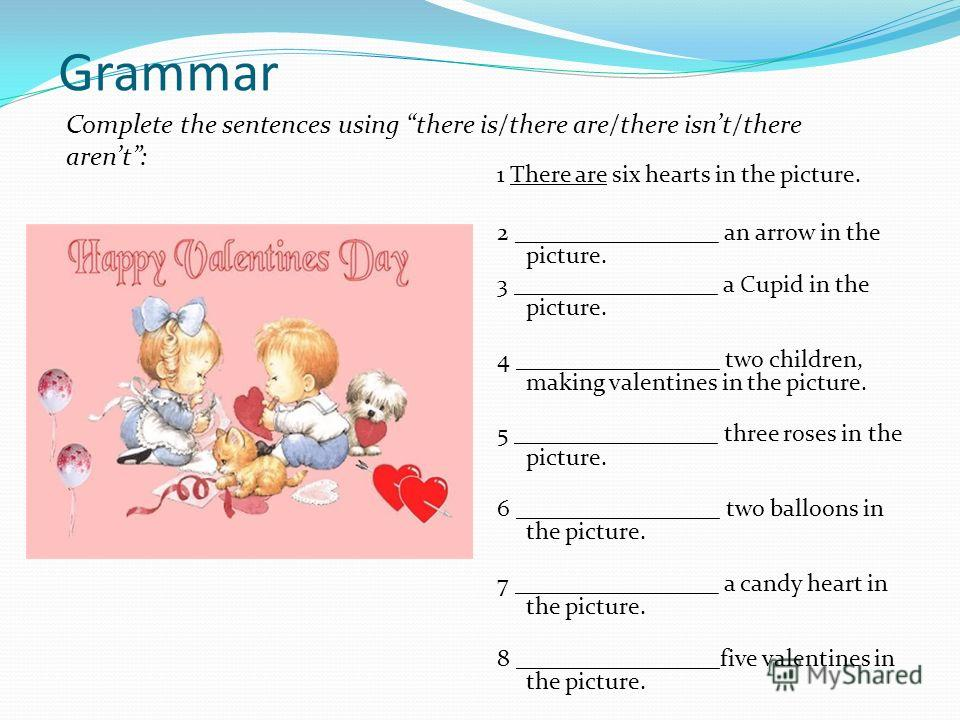 Grammar 1 There are six hearts in the picture. 2 _________________ an arrow in the picture. 3 _________________ a Cupid in the picture. 4 _________________ two children, making valentines in the picture. 5 _________________ three roses in the picture