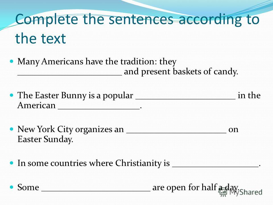 Complete the sentences according to the text Many Americans have the tradition: they _______________________ and present baskets of candy. The Easter Bunny is a popular ______________________ in the American __________________. New York City organize
