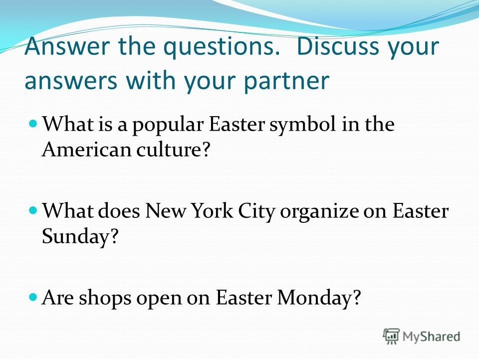 Answer the questions. Discuss your answers with your partner What is a popular Easter symbol in the American culture? What does New York City organize on Easter Sunday? Are shops open on Easter Monday?
