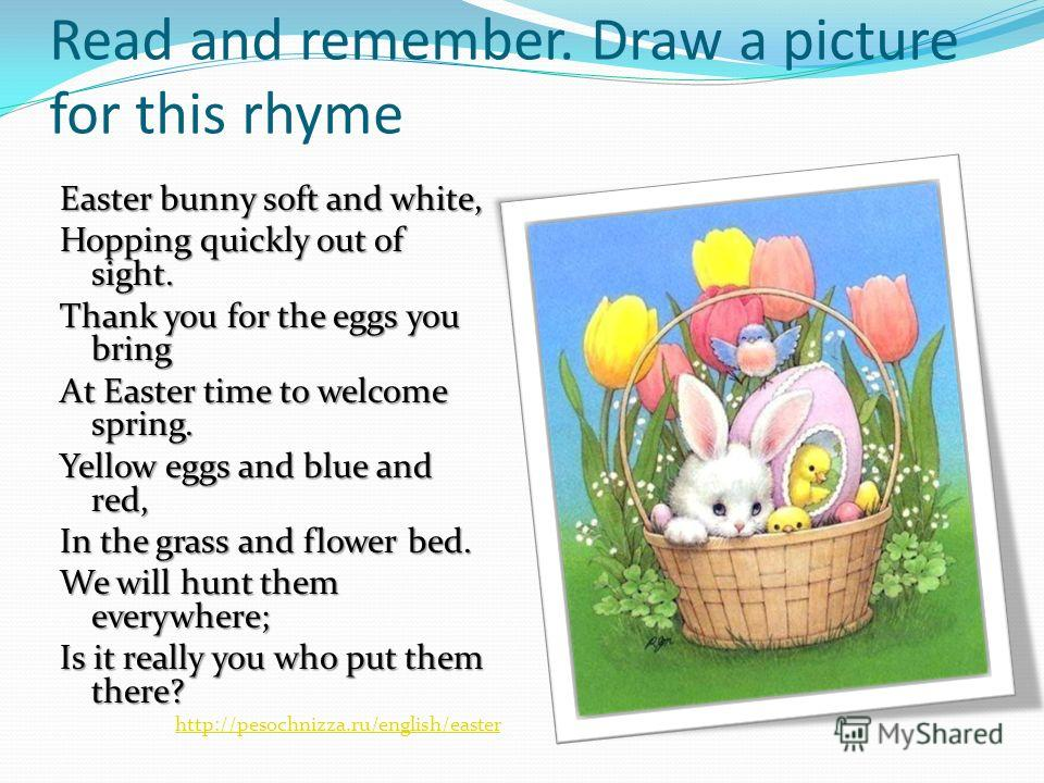 Read and remember. Draw a picture for this rhyme Easter bunny soft and white, Easter bunny soft and white, Hopping quickly out of sight. Hopping quickly out of sight. Thank you for the eggs you bring Thank you for the eggs you bring At Easter time to