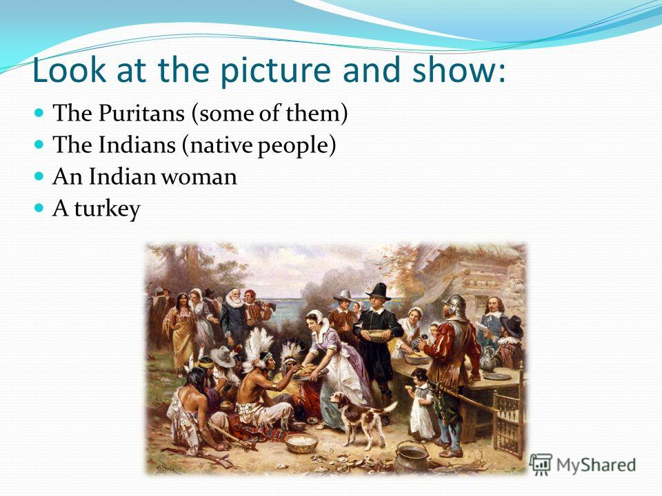 Look at the picture and show: The Puritans (some of them) The Indians (native people) An Indian woman A turkey