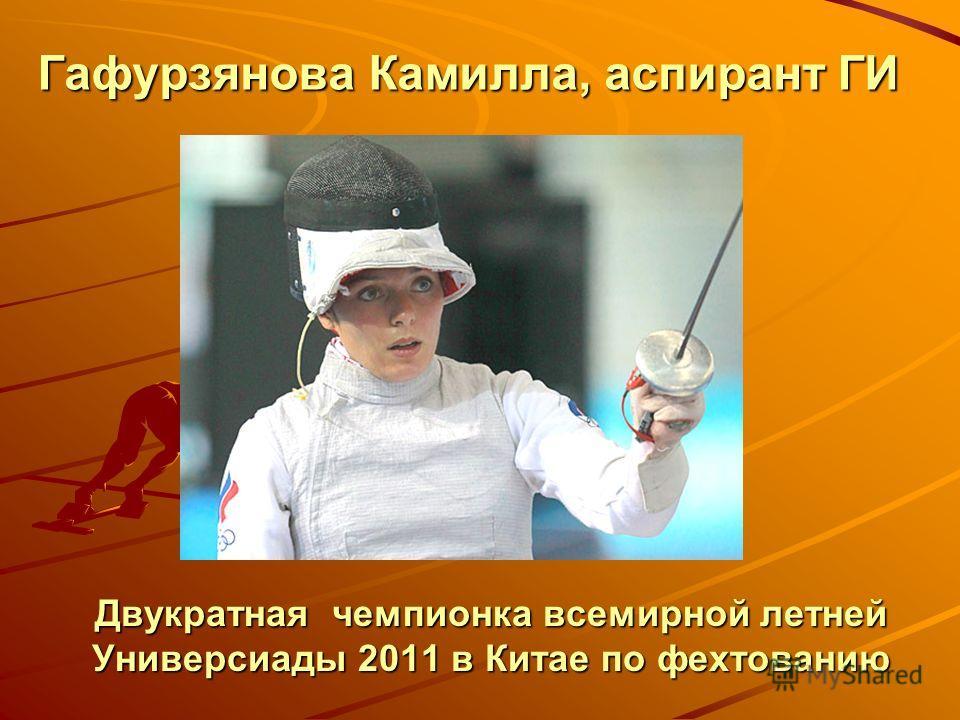 Гафурзянова Камилла, аспирант ГИ Двукратная чемпионка всемирной летней Универсиады 2011 в Китае по фехтованию