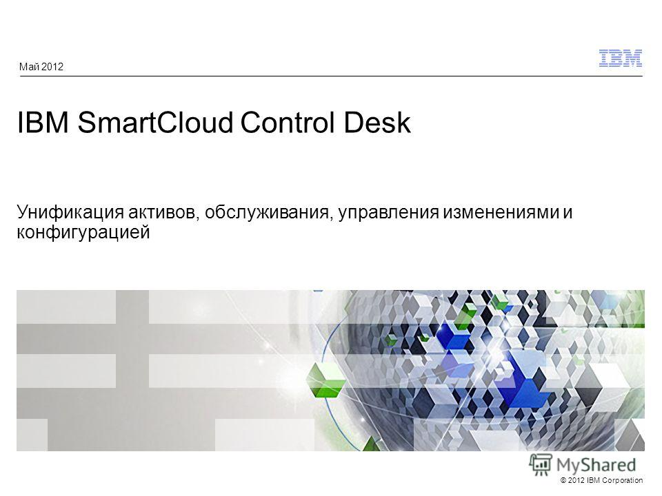 © 2012 IBM Corporation IBM SmartCloud Control Desk Унификация активов, обслуживания, управления изменениями и конфигурацией Май 2012