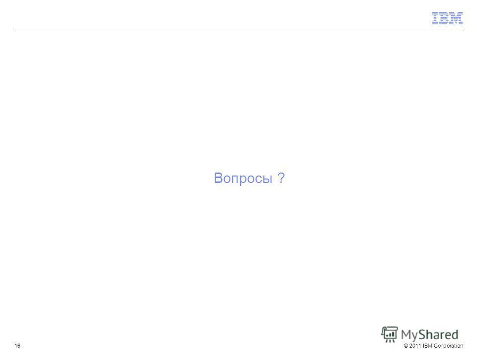 © 2011 IBM Corporation Вопросы ? 16