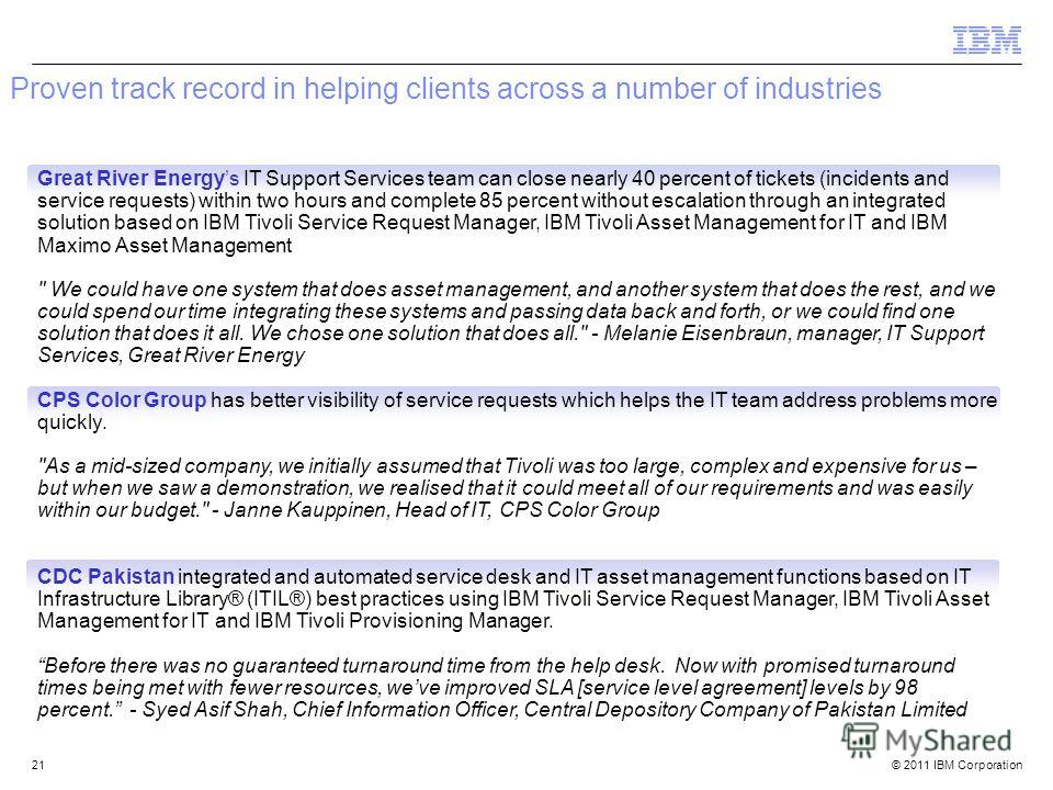 © 2011 IBM Corporation Proven track record in helping clients across a number of industries 21 Great River Energys IT Support Services team can close nearly 40 percent of tickets (incidents and service requests) within two hours and complete 85 perce