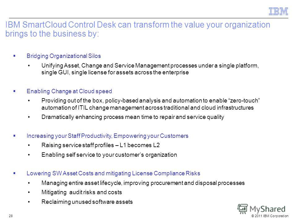 © 2011 IBM Corporation28 IBM SmartCloud Control Desk can transform the value your organization brings to the business by: Bridging Organizational Silos Unifying Asset, Change and Service Management processes under a single platform, single GUI, singl