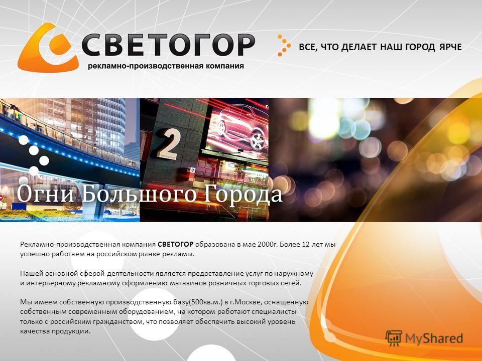 ВСЕ, ЧТО ДЕЛАЕТ НАШ ГОРОД ЯРЧЕ Рекламно-производственная компания СВЕТОГОР образована в мае 2000г. Более 12 лет мы успешно работаем на российском рынке рекламы. Нашей основной сферой деятельности является предоставление услуг по наружному и интерьерн