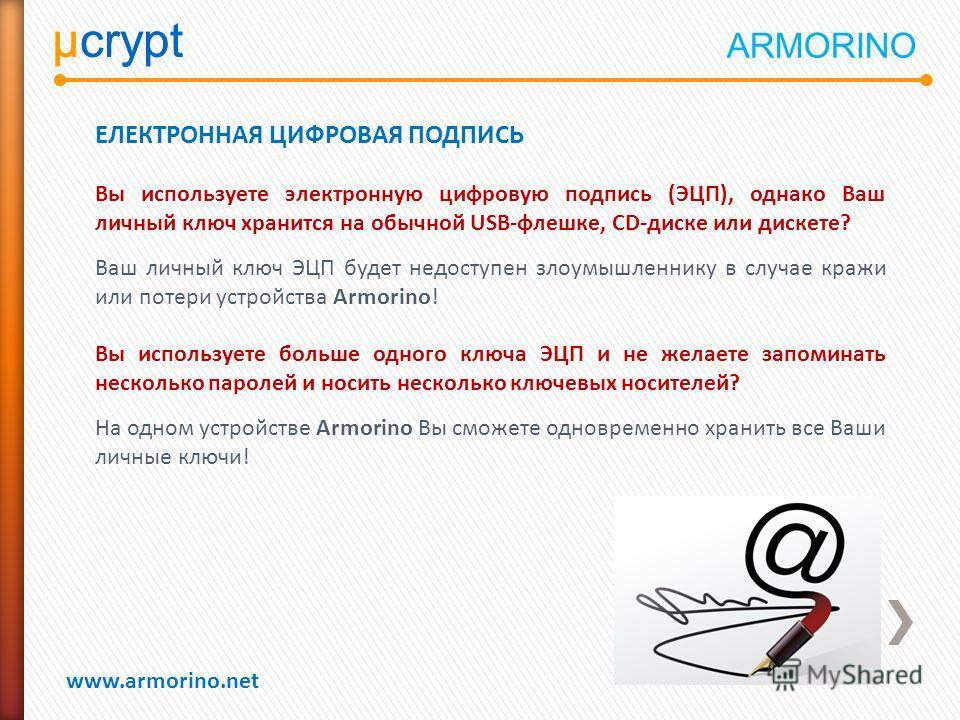 µcrypt www.armorino.net µcrypt ЕЛЕКТРОННАЯ ЦИФРОВАЯ ПОДПИСЬ Вы используете электронную цифровую подпись (ЭЦП), однако Ваш личный ключ хранится на обычной USB-флешке, CD-диске или дискете? Ваш личный ключ ЭЦП будет недоступен злоумышленнику в случае к