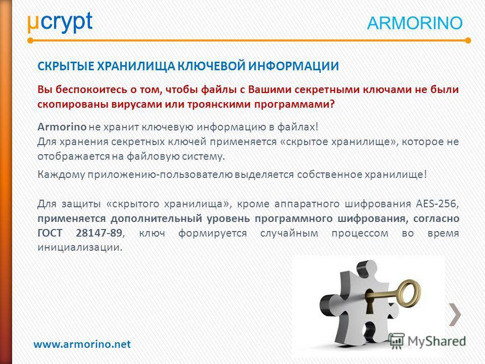 µcrypt www.armorino.net µcrypt СКРЫТЫЕ ХРАНИЛИЩА КЛЮЧЕВОЙ ИНФОРМАЦИИ Вы беспокоитесь о том, чтобы файлы с Вашими секретными ключами не были скопированы вирусами или троянскими программами? Armorino не хранит ключевую информацию в файлах! Для хранения