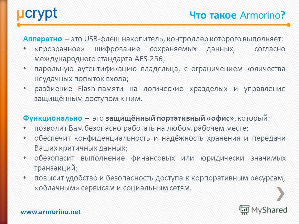 µcrypt www.armorino.net µcrypt Что такое Armorino ? Аппаратно ̶ это USB-флеш накопитель, контроллер которого выполняет: «прозрачное» шифрование сохраняемых данных, согласно международного стандарта AES-256; парольную аутентификацию владельца, с огран