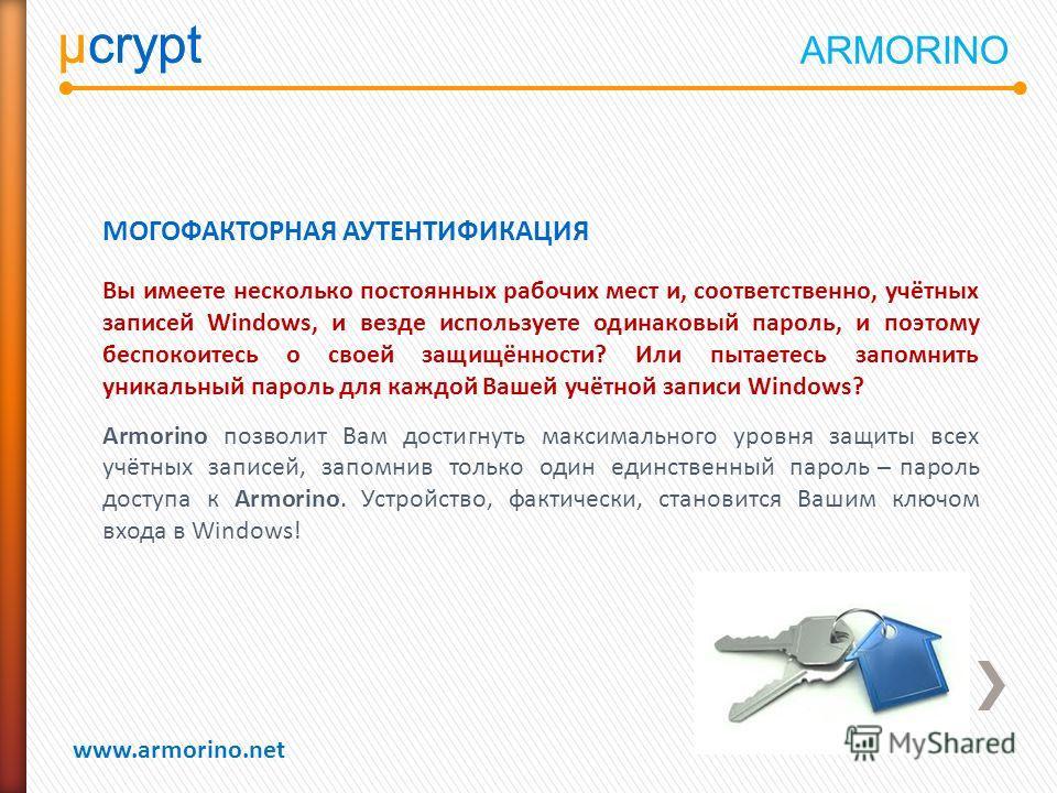 µcrypt www.armorino.net µcrypt МОГОФАКТОРНАЯ АУТЕНТИФИКАЦИЯ Вы имеете несколько постоянных рабочих мест и, соответственно, учётных записей Windows, и везде используете одинаковый пароль, и поэтому беспокоитесь о своей защищённости? Или пытаетесь запо