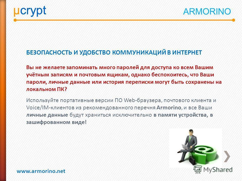 µcrypt www.armorino.net µcrypt БЕЗОПАСНОСТЬ И УДОБСТВО КОММУНИКАЦИЙ В ИНТЕРНЕТ Вы не желаете запоминать много паролей для доступа ко всем Вашим учётным записям и почтовым ящикам, однако беспокоитесь, что Ваши пароли, личные данные или история перепис