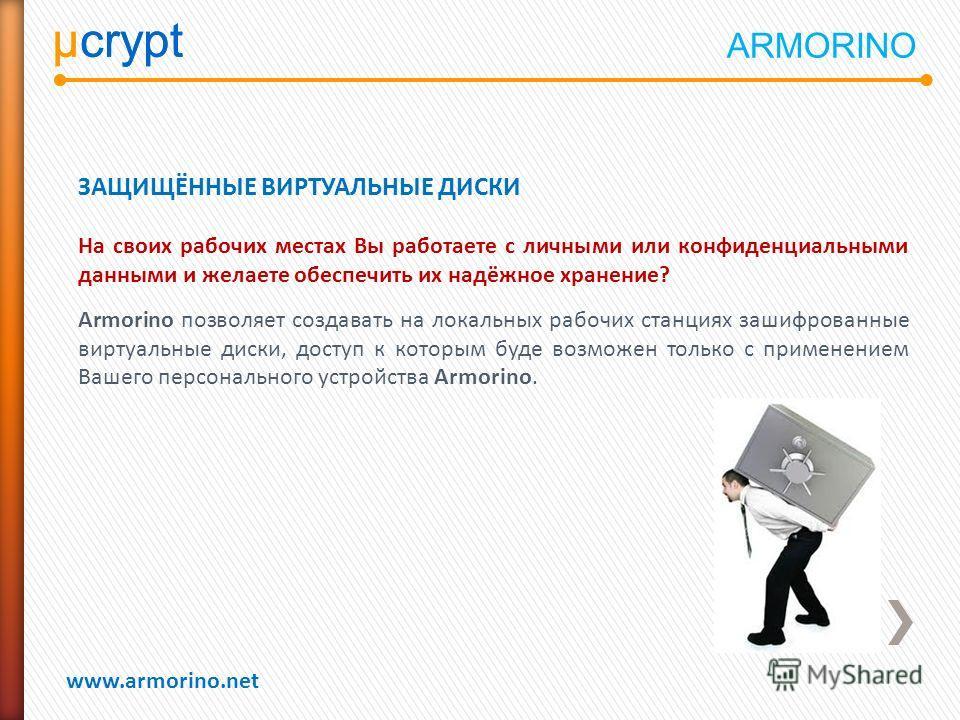 µcrypt www.armorino.net µcrypt ЗАЩИЩЁННЫЕ ВИРТУАЛЬНЫЕ ДИСКИ На своих рабочих местах Вы работаете с личными или конфиденциальными данными и желаете обеспечить их надёжное хранение? Armorino позволяет создавать на локальных рабочих станциях зашифрованн