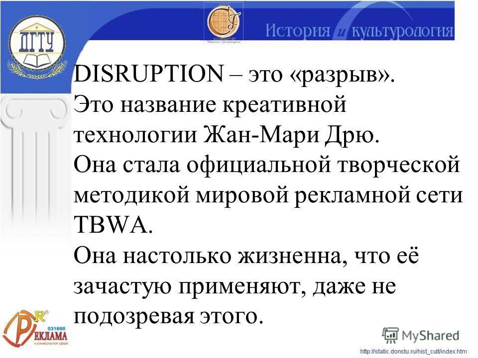 DISRUPTION – это «разрыв». Это название креативной технологии Жан-Мари Дрю. Она стала официальной творческой методикой мировой рекламной сети TBWA. Она настолько жизненна, что её зачастую применяют, даже не подозревая этого.