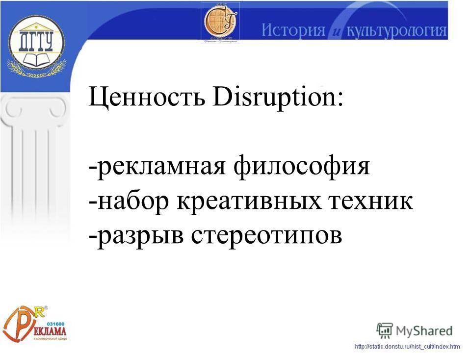 Ценность Disruption: -рекламная философия -набор креативных техник -разрыв стереотипов