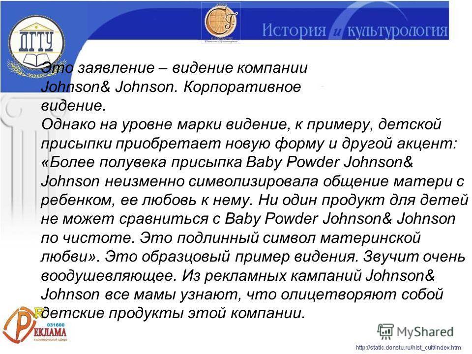 Это заявление – видение компании Johnson& Johnson. Корпоративное видение. Однако на уровне марки видение, к примеру, детской присыпки приобретает новую форму и другой акцент: «Более полувека присыпка Baby Powder Johnson& Johnson неизменно символизиро