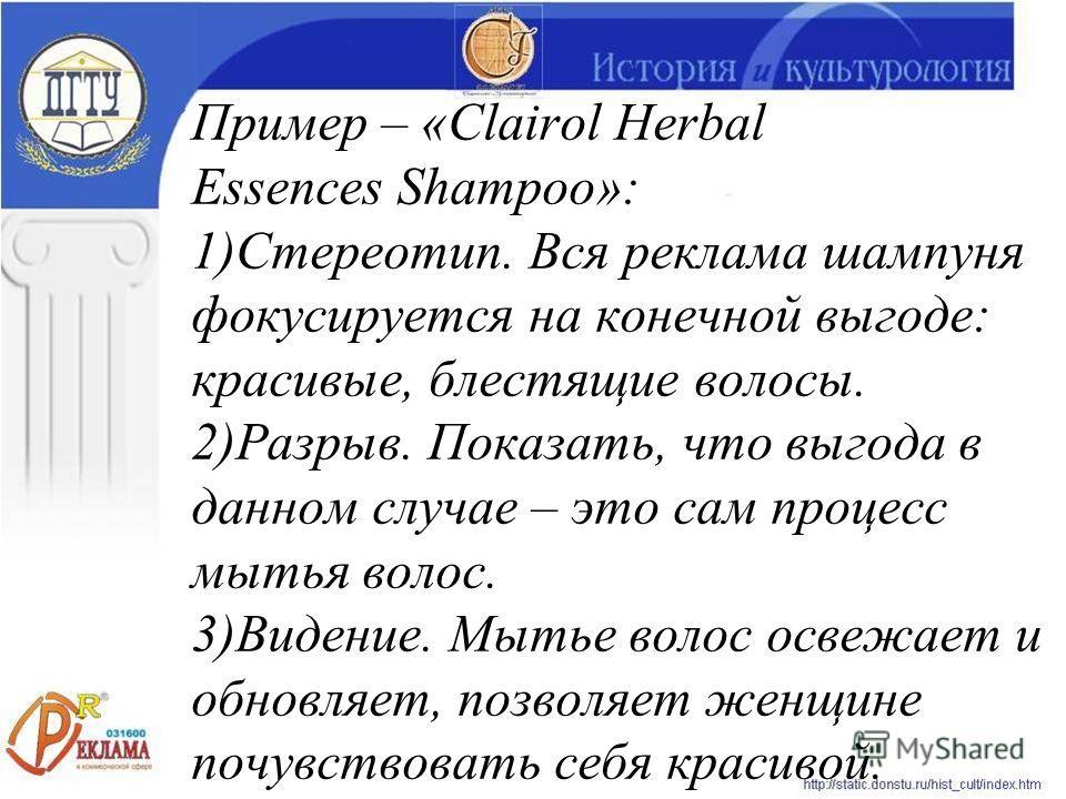 Пример – «Clairol Herbal Essences Shampoo»: 1)Стереотип. Вся реклама шампуня фокусируется на конечной выгоде: красивые, блестящие волосы. 2)Разрыв. Показать, что выгода в данном случае – это сам процесс мытья волос. 3)Видение. Мытье волос освежает и