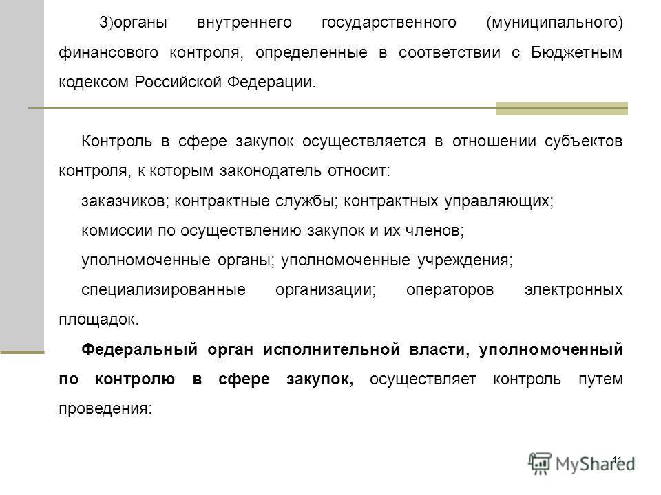11 3 ) органы внутреннего государственного (муниципального) финансового контроля, определенные в соответствии с Бюджетным кодексом Российской Федерации. Контроль в сфере закупок осуществляется в отношении субъектов контроля, к которым законодатель от