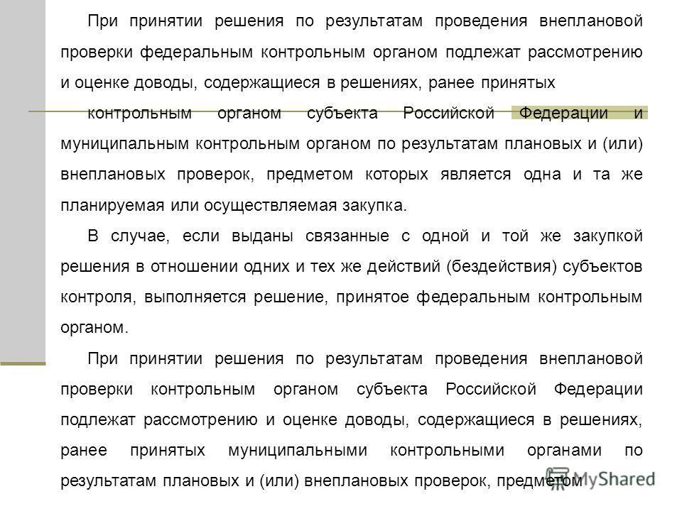 При принятии решения по результатам проведения внеплановой проверки федеральным контрольным органом подлежат рассмотрению и оценке доводы, содержащиеся в решениях, ранее принятых контрольным органом субъекта Российской Федерации и муниципальным контр