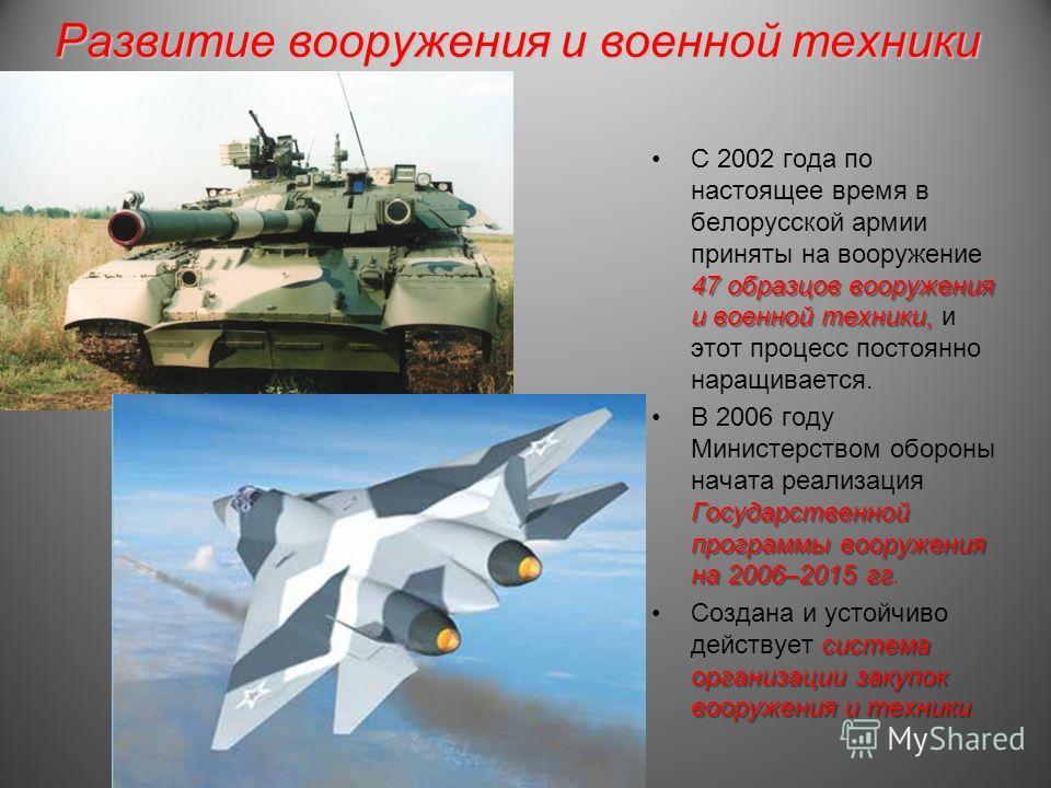 Развитие вооружения и военной техники 47 образцов вооружения и военной техники,С 2002 года по настоящее время в белорусской армии приняты на вооружение 47 образцов вооружения и военной техники, и этот процесс постоянно наращивается. Государственной п