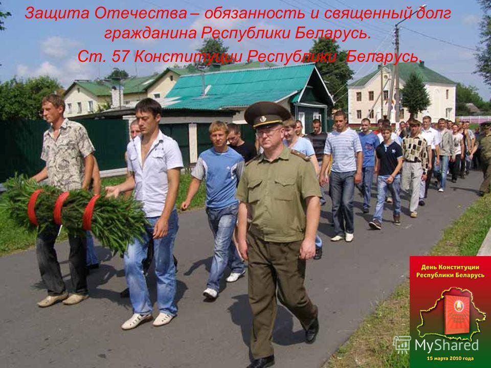 Защита Отечества – обязанность и священный долг гражданина Республики Беларусь. Ст. 57 Конституции Республики Беларусь.