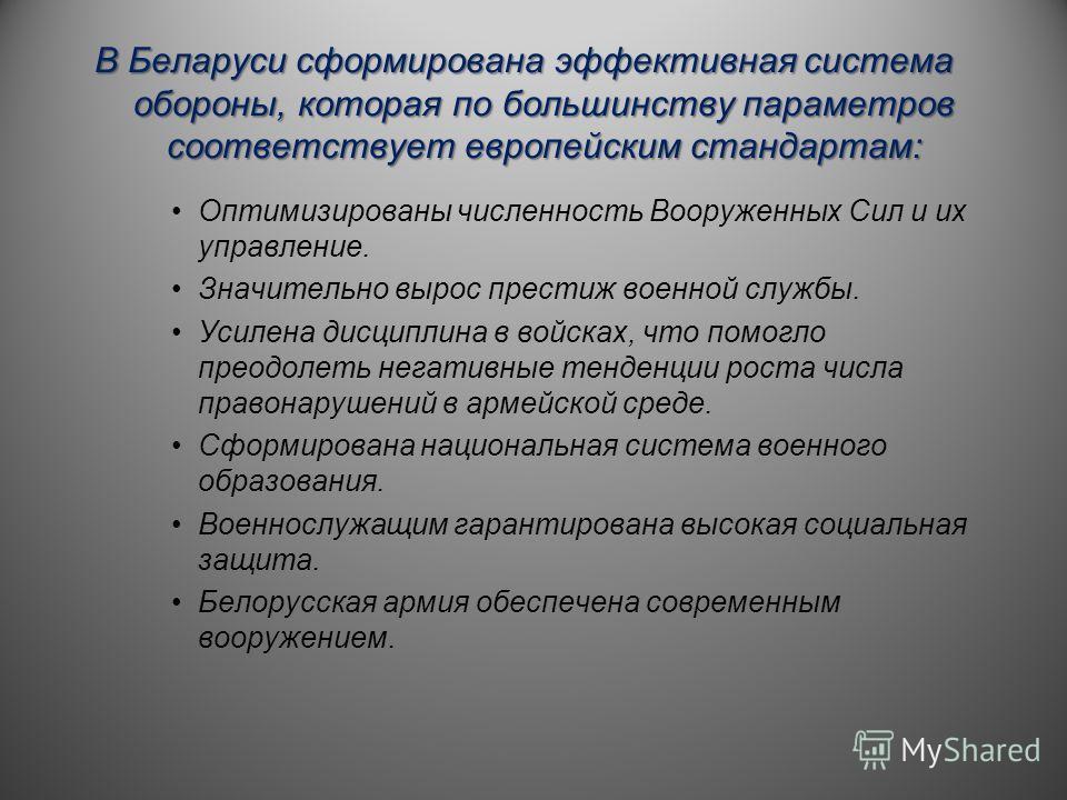 В Беларуси сформирована эффективная система обороны, которая по большинству параметров соответствует европейским стандартам: Оптимизированы численность Вооруженных Сил и их управление. Значительно вырос престиж военной службы. Усилена дисциплина в во