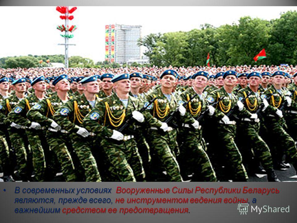 В современных условиях Вооруженные Силы Республики Беларусь являются, прежде всего, не инструментом ведения войны, а важнейшим средством ее предотвращения.В современных условиях Вооруженные Силы Республики Беларусь являются, прежде всего, не инструме
