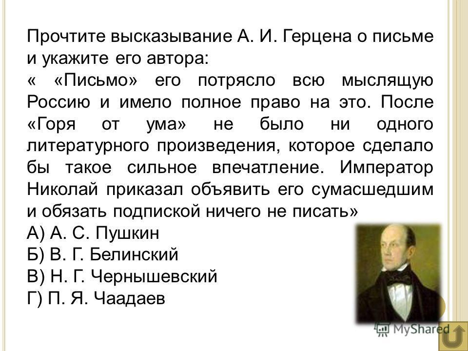 Прочтите высказывание А. И. Герцена о письме и укажите его автора: « «Письмо» его потрясло всю мыслящую Россию и имело полное право на это. После «Горя от ума» не было ни одного литературного произведения, которое сделало бы такое сильное впечатление