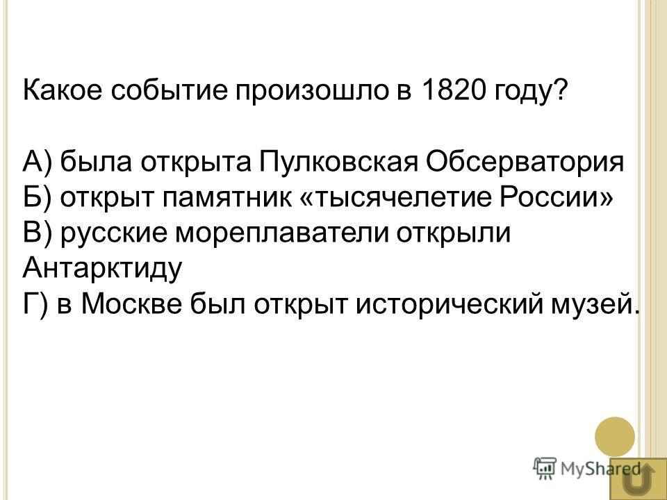 Какое событие произошло в 1820 году? А) была открыта Пулковская Обсерватория Б) открыт памятник «тысячелетие России» В) русские мореплаватели открыли Антарктиду Г) в Москве был открыт исторический музей.